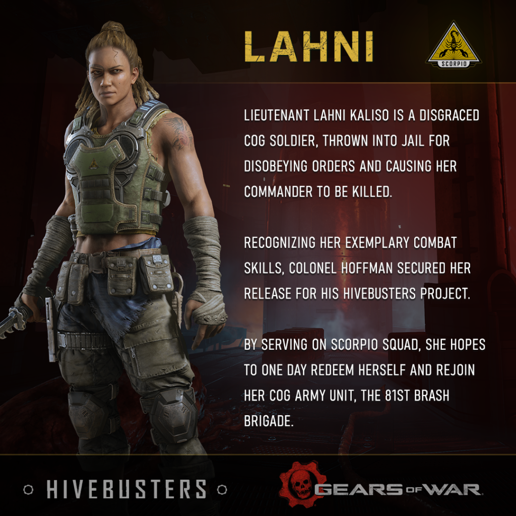 Lieutenant Lahni Kaliso is a disgraced COG soldier, thrown into jail for disobeying orders and causing her commander to be killed. Recognizing her exemplary combat skills, Colonel Hoffman secured her release for his Hivebusters project. By serving on Scorpio Squad, she hopes to one day redeem herself and rejoin her COG army unit, the 81st Brash Brigade.
